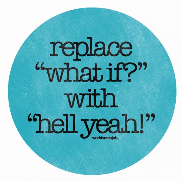 Replace what if with hell yeah // Quotes about intention courtesy of workisnotajob